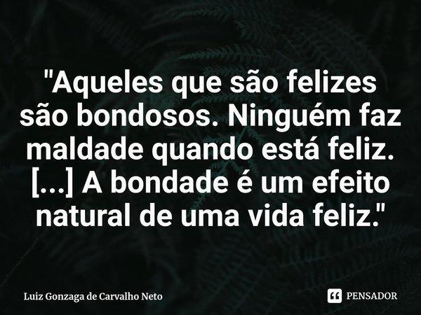 """""""Aqueles que são felizes são bondosos. Ninguém faz maldade quando está feliz. [...] A bondade é um efeito natural de uma vida feliz.""""... Frase de Luiz Gonzaga de Carvalho Neto."""