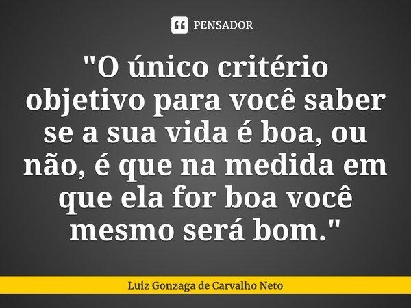 """""""O único critério objetivo para você saber se a sua vida é boa, ou não, é que na medida em que ela for boa você mesmo será bom.""""... Frase de Luiz Gonzaga de Carvalho Neto."""