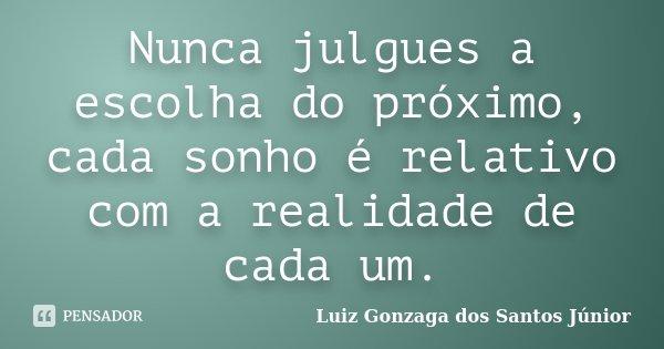 Nunca julgues a escolha do próximo, cada sonho é relativo com a realidade de cada um.... Frase de Luiz Gonzaga dos Santos Júnior.