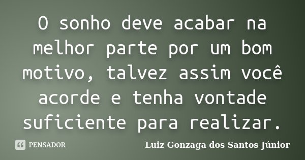 O sonho deve acabar na melhor parte por um bom motivo, talvez assim você acorde e tenha vontade suficiente para realizar.... Frase de Luiz Gonzaga dos Santos Júnior.