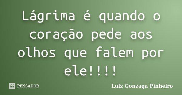 Lágrima é quando o coração pede aos olhos que falem por ele!!!!... Frase de Luiz Gonzaga Pinheiro.