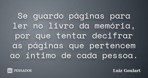 Se guardo páginas para ler no livro da memória, por que tentar decifrar as páginas que pertencem ao íntimo de cada pessoa.... Frase de Luiz Goulart.