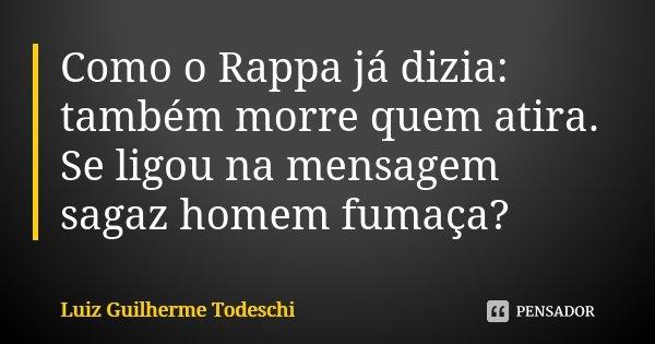 Como o Rappa já dizia: também morre quem atira. Se ligou na mensagem sagaz homem fumaça?... Frase de Luiz Guilherme Todeschi.