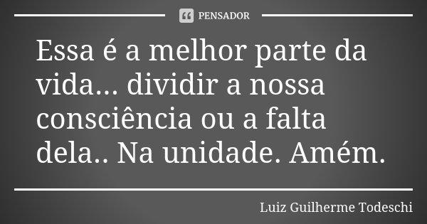 Essa é a melhor parte da vida... dividir a nossa consciência ou a falta dela.. Na unidade. Amém.... Frase de Luiz Guilherme Todeschi.