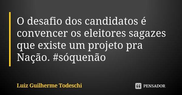 O desafio dos candidatos é convencer os eleitores sagazes que existe um projeto pra Nação. #sóquenão... Frase de Luiz Guilherme Todeschi.