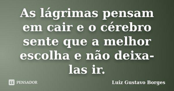As lágrimas pensam em cair e o cérebro sente que a melhor escolha e não deixa-las ir.... Frase de Luiz Gustavo Borges.