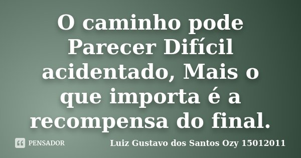 O caminho pode Parecer Difícil acidentado, Mais o que importa é a recompensa do final.... Frase de Luiz Gustavo dos Santos Ozy 15012011.