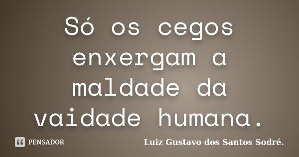 Só os cegos enxergam a maldade da vaidade humana.... Frase de Luiz Gustavo dos Santos Sodré..