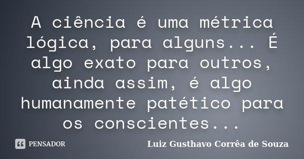 A ciência é uma métrica lógica, para alguns... É algo exato para outros, ainda assim, é algo humanamente patético para os conscientes...... Frase de Luiz Gusthavo Corrêa de Souza.