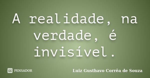 A realidade, na verdade, é invisível.... Frase de Luiz Gusthavo Corrêa de Souza.