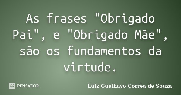 """As frases """"Obrigado Pai"""", e """"Obrigado Mãe"""", são os fundamentos da virtude.... Frase de Luiz Gusthavo Corrêa de Souza."""