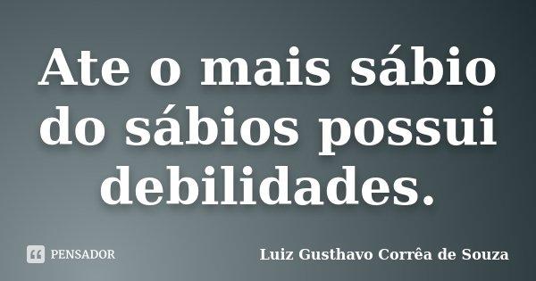 Ate o mais sábio do sábios possui debilidades.... Frase de Luiz Gusthavo Corrêa de Souza.