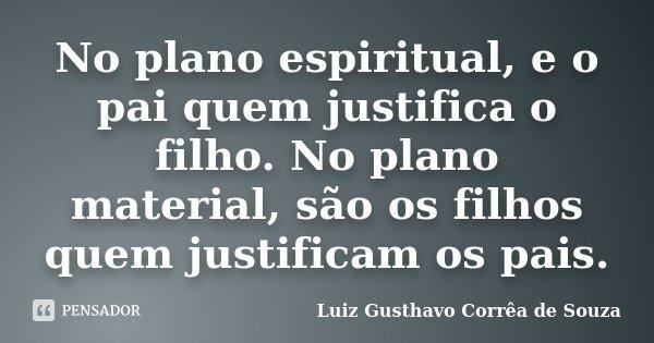 No plano espiritual, e o pai quem justifica o filho. No plano material, são os filhos quem justificam os pais.... Frase de Luiz Gusthavo Corrêa de Souza.