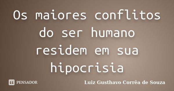 Os maiores conflitos do ser humano residem em sua hipocrisia... Frase de Luiz Gusthavo Corrêa de Souza.