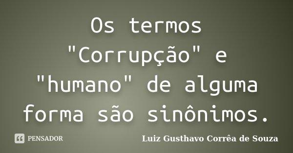 """Os termos """"Corrupção"""" e """"humano"""" de alguma forma são sinônimos.... Frase de Luiz Gusthavo Corrêa de Souza."""
