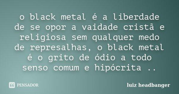 o black metal é a liberdade de se opor a vaidade cristã e religiosa sem qualquer medo de represalhas, o black metal é o grito de ódio a todo senso comum e hipóc... Frase de luiz headbanger.