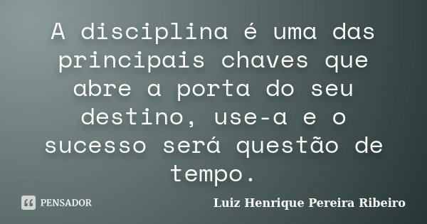 A disciplina é uma das principais chaves que abre a porta do seu destino, use-a e o sucesso será questão de tempo.... Frase de Luiz Henrique Pereira Ribeiro.