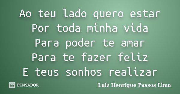 Ao teu lado quero estar Por toda minha vida Para poder te amar Para te fazer feliz E teus sonhos realizar... Frase de Luiz Henrique Passos Lima.