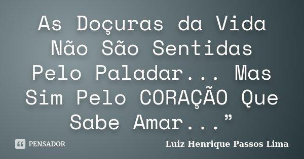 """As Doçuras da Vida Não São Sentidas Pelo Paladar... Mas Sim Pelo CORAÇÃO Que Sabe Amar...""""... Frase de Luiz Henrique Passos Lima."""