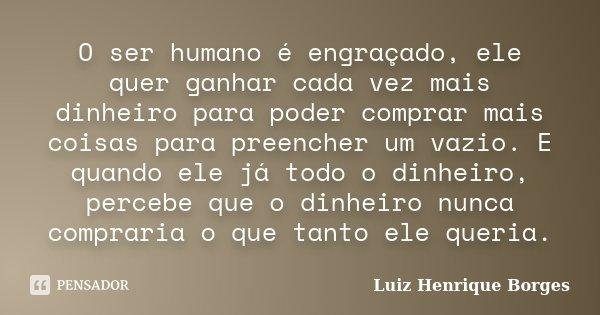 O ser humano é engraçado, ele quer ganhar cada vez mais dinheiro para poder comprar mais coisas para preencher um vazio. E quando ele já todo o dinheiro, perceb... Frase de Luiz Henrique Borges.