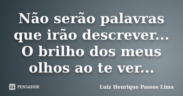 Não serão palavras que irão descrever... O brilho dos meus olhos ao te ver...... Frase de Luiz Henrique Passos Lima.