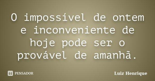 O impossível de ontem e inconveniente de hoje pode ser o provável de amanhã.... Frase de Luiz Henrique.