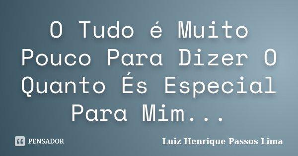 O Tudo é Muito Pouco Para Dizer O Quanto És Especial Para Mim...... Frase de Luiz Henrique Passos Lima.