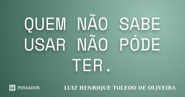 QUEM NÃO SABE USAR NÃO PÓDE TER.... Frase de LUIZ HENRIQUE TOLEDO DE OLIVEIRA.