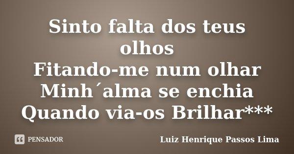 Sinto falta dos teus olhos Fitando-me num olhar Minh´alma se enchia Quando via-os Brilhar***... Frase de Luiz Henrique Passos Lima.