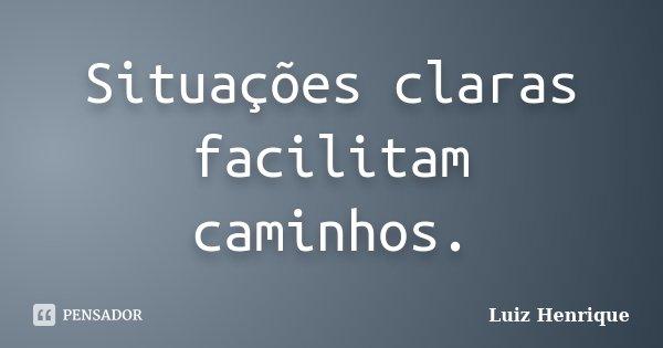 Situações claras facilitam caminhos.... Frase de Luiz Henrique.
