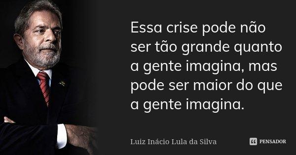 Essa crise pode não ser tão grande quanto a gente imagina, mas pode ser maior do que a gente imagina.... Frase de Luiz Inácio Lula da Silva.