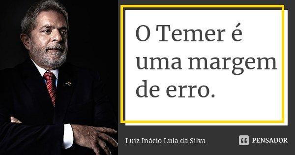 O Temer é uma margem de erro.... Frase de Luiz Inácio Lula da Silva.