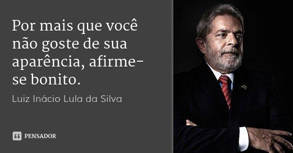 Por mais que você não goste de sua aparência, afirme-se bonito.... Frase de Luiz Inácio Lula da Silva.