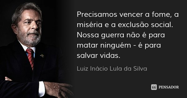 Precisamos vencer a fome, a miséria e a exclusão social. Nossa guerra não é para matar ninguém - é para salvar vidas.... Frase de Luiz Inácio Lula da Silva.