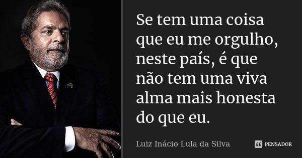 Se tem uma coisa que eu me orgulho, neste país, é que não tem uma viva alma mais honesta do que eu.... Frase de Luiz Inácio Lula da Silva.