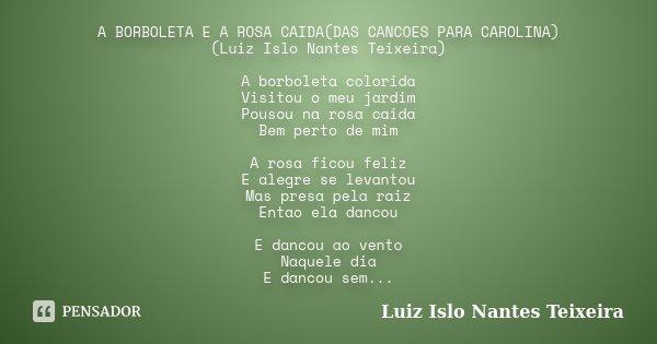 A BORBOLETA E A ROSA CAIDA(DAS CANCOES PARA CAROLINA) (Luiz Islo Nantes Teixeira) A borboleta colorida Visitou o meu jardim Pousou na rosa caida Bem perto de mi... Frase de Luiz Islo Nantes Teixeira.