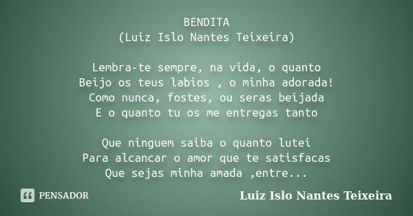 BENDITA (Luiz Islo Nantes Teixeira) Lembra-te sempre, na vida, o quanto Beijo os teus labios , o minha adorada! Como nunca, fostes, ou seras beijada E o quanto ... Frase de Luiz Islo Nantes Teixeira.