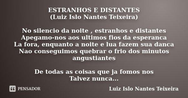 ESTRANHOS E DISTANTES (Luiz Islo Nantes Teixeira) No silencio da noite , estranhos e distantes Apegamo-nos aos ultimos fios da esperanca La fora, enquanto a noi... Frase de Luiz Islo Nantes Teixeira.