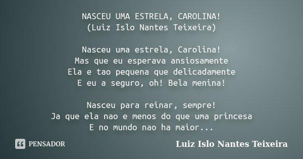 NASCEU UMA ESTRELA, CAROLINA! (Luiz Islo Nantes Teixeira) Nasceu uma estrela, Carolina! Mas que eu esperava ansiosamente Ela e tao pequena que delicadamente E e... Frase de Luiz Islo Nantes Teixeira.