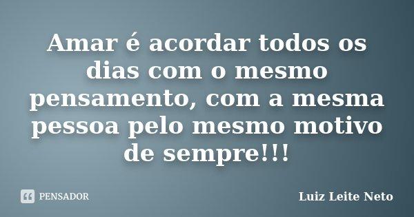 Amar é acordar todos os dias com o mesmo pensamento, com a mesma pessoa pelo mesmo motivo de sempre!!!... Frase de Luiz Leite Neto.