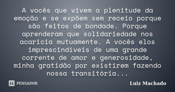 A vocês que vivem a plenitude da emoção e se expõem sem receio porque são feitos de bondade. Porque aprenderam que solidariedade nos acaricia mutuamente. A você... Frase de Luiz Machado.