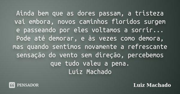 Ainda bem que as dores passam, a tristeza vai embora, novos caminhos floridos surgem e passeando por eles voltamos a sorrir... Pode até demorar, e às vezes como... Frase de Luiz Machado.