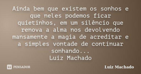 Ainda bem que existem os sonhos e que neles podemos ficar quietinhos, em um silêncio que renova a alma nos devolvendo mansamente a magia de acreditar e a simple... Frase de Luiz Machado.