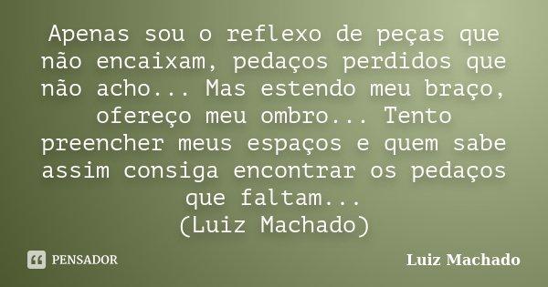 Apenas sou o reflexo de peças que não encaixam, pedaços perdidos que não acho... Mas estendo meu braço, ofereço meu ombro... Tento preencher meus espaços e quem... Frase de Luiz Machado.