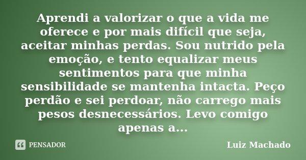 Aprendi a valorizar o que a vida me oferece e por mais difícil que seja, aceitar minhas perdas. Sou nutrido pela emoção, e tento equalizar meus sentimentos para... Frase de Luiz Machado.