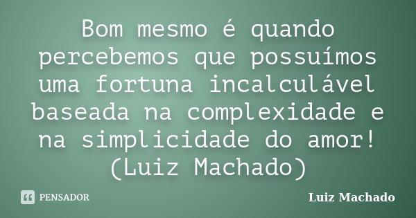 Bom mesmo é quando percebemos que possuímos uma fortuna incalculável baseada na complexidade e na simplicidade do amor! (Luiz Machado)... Frase de Luiz Machado.