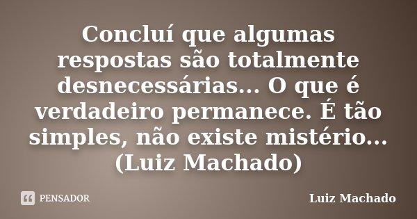 Concluí que algumas respostas são totalmente desnecessárias... O que é verdadeiro permanece. É tão simples, não existe mistério... (Luiz Machado)... Frase de Luiz Machado.