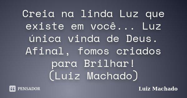Creia na linda Luz que existe em você... Luz única vinda de Deus. Afinal, fomos criados para Brilhar! (Luiz Machado)... Frase de Luiz Machado.