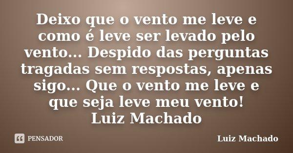 Deixo que o vento me leve e como é leve ser levado pelo vento... Despido das perguntas tragadas sem respostas, apenas sigo... Que o vento me leve e que seja lev... Frase de Luiz Machado.