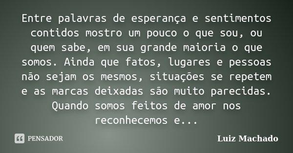 Entre palavras de esperança e sentimentos contidos mostro um pouco o que sou, ou quem sabe, em sua grande maioria o que somos. Ainda que fatos, lugares e pessoa... Frase de Luiz Machado.